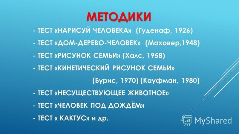 МЕТОДИКИ - ТЕСТ «НАРИСУЙ ЧЕЛОВЕКА» (Гуденаф, 1926) - ТЕСТ «ДОМ-ДЕРЕВО-ЧЕЛОВЕК» (Маховер,1948) - ТЕСТ «РИСУНОК СЕМЬИ» (Халс, 1958) - ТЕСТ «КИНЕТИЧЕСКИЙ РИСУНОК СЕМЬИ» (Бурис, 1970) (Кауфман, 1980) - ТЕСТ «НЕСУЩЕСТВУЮЩЕЕ ЖИВОТНОЕ» - ТЕСТ «ЧЕЛОВЕК ПОД Д