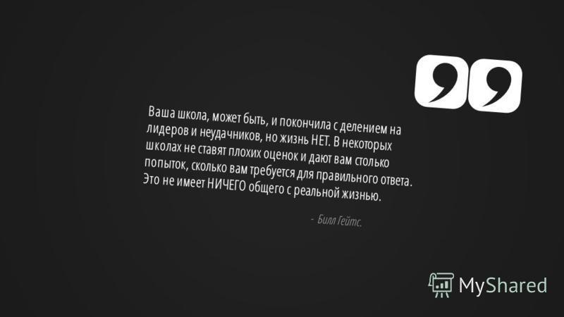 Slide GO.ru Ваша школа, может быть, и покончила с делением на лидеров и неудачников, но жизнь НЕТ. В некоторых школах не ставят плохих оценок и дают вам столько попыток, сколько вам требуется для правильного ответа. Это не имеет НИЧЕГО общего с реаль