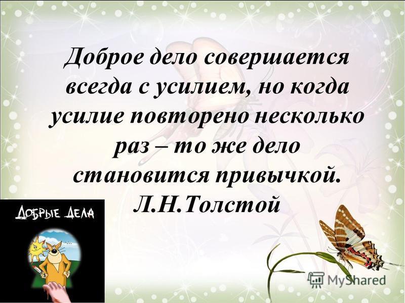 Доброе дело совершается всегда с усилием, но когда усилие повторено несколько раз – то же дело становится привычкой. Л.Н.Толстой