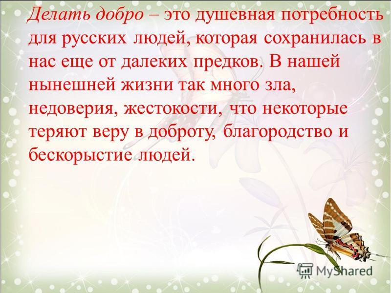 Делать добро – это душевная потребность для русских людей, которая сохранилась в нас еще от далеких предков. В нашей нынешней жизни так много зла, недоверия, жестокости, что некоторые теряют веру в доброту, благородство и бескорыстие людей.