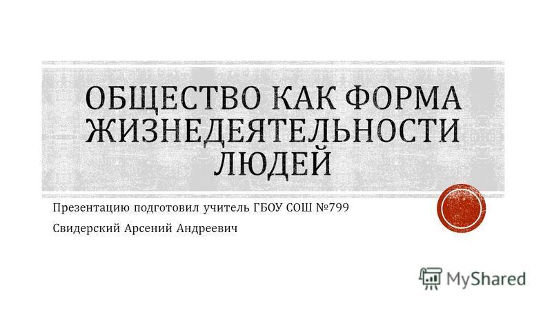 Презентацию подготовил учитель ГБОУ СОШ 799 Свидерский Арсений Андреевич
