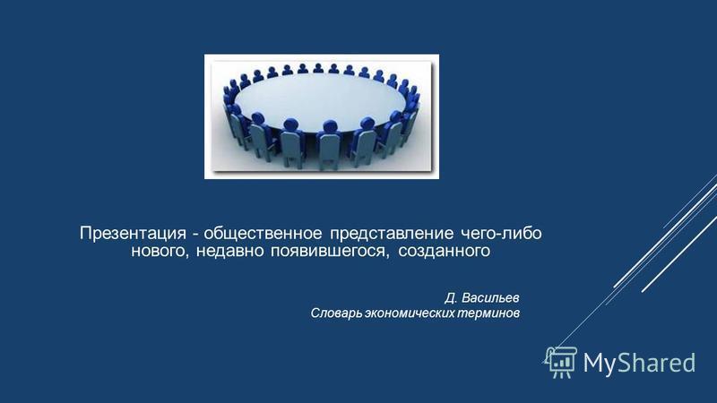 Презентация - общественное представление чего-либо нового, недавно появившегося, созданного Д. Васильев Словарь экономических терминов
