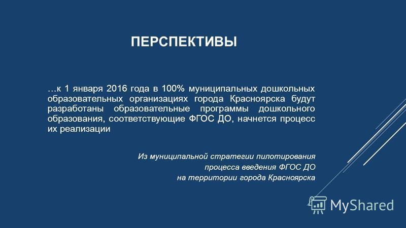 …к 1 января 2016 года в 100% муниципальных дошкольных образовательных организациях города Красноярска будут разработаны образовательные программы дошкольного образования, соответствующие ФГОС ДО, начнется процесс их реализации Из муниципальной страте