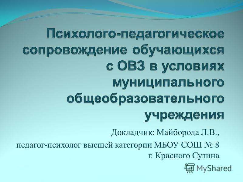 Докладчик : Майборода Л. В., педагог - психолог высшей категории МБОУ СОШ 8 г. Красного Сулина