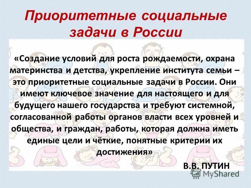 Приоритетные социальные задачи в России «Создание условий для роста рождаемости, охрана материнства и детства, укрепление института семьи – это приоритетные социальные задачи в России. Они имеют ключевое значение для настоящего и для будущего нашего