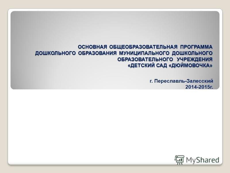 ОСНОВНАЯ ОБЩЕОБРАЗОВАТЕЛЬНАЯ ПРОГРАММА ДОШКОЛЬНОГО ОБРАЗОВАНИЯ МУНИЦИПАЛЬНОГО ДОШКОЛЬНОГО ОБРАЗОВАТЕЛЬНОГО УЧРЕЖДЕНИЯ «ДЕТСКИЙ САД «ДЮЙМОВОЧКА» г. Переславль-Залесский 2014-2015 г.