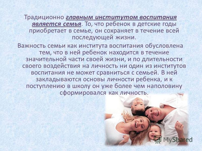 Традиционно главным институтом воспитания является семья. То, что ребенок в детские годы приобретает в семье, он сохраняет в течение всей последующей жизни. Важность семьи как института воспитания обусловлена тем, что в ней ребенок находится в течени
