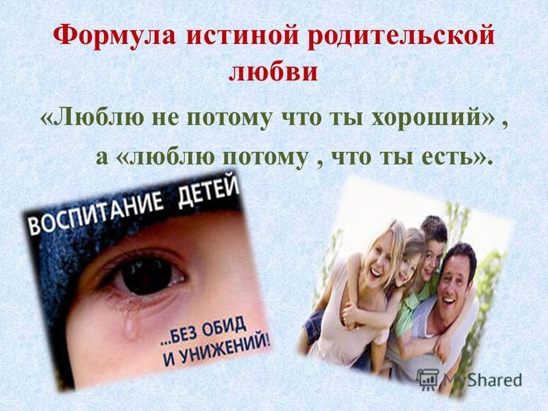 Формула истиной родительской любви «Люблю не потому что ты хороший», а «люблю потому, что ты есть».