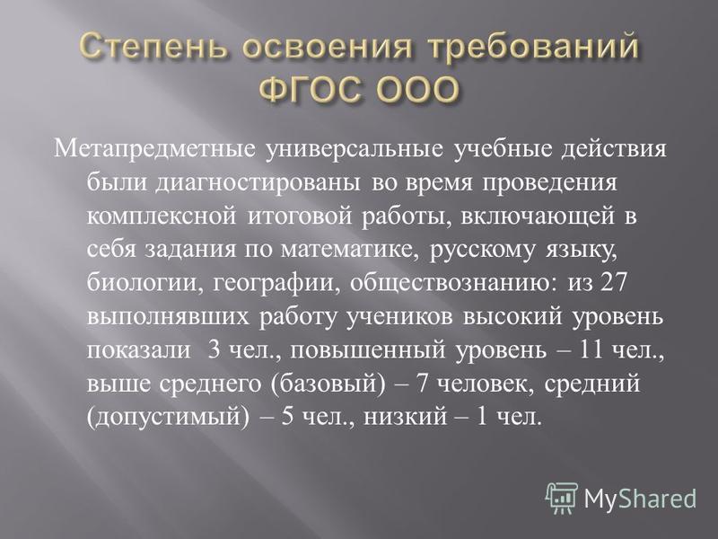 Метапредметные универсальные учебные действия были диагностированы во время проведения комплексной итоговой работы, включающей в себя задания по математике, русскому языку, биологии, географии, обществознанию : из 27 выполнявших работу учеников высок