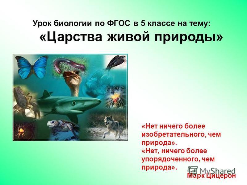 Урок биологии по ФГОС в 5 классе на тему: «Царства живой природы» «Нет ничего более изобретательного, чем природа». «Нет, ничего более упорядоченного, чем природа». Марк Цицерон