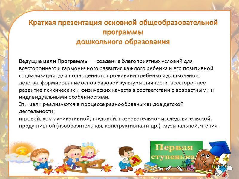 Ведущие цели Программы создание благоприятных условий для всестороннего и гармоничного развития каждого ребенка и его позитивной социализации, для полноценного проживания ребенком дошкольного детства, формирование основ базовой культуры личности, все