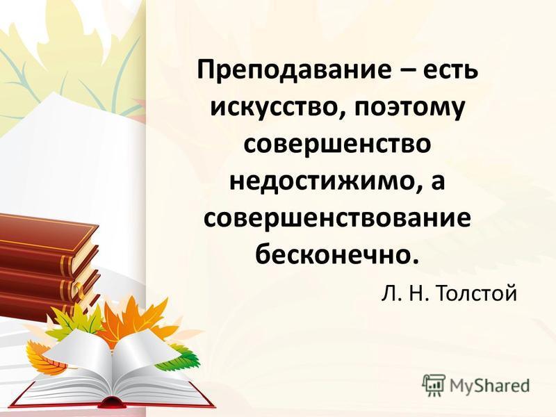 Преподавание – есть искусство, поэтому совершенство недостижимо, а совершенствование бесконечно. Л. Н. Толстой
