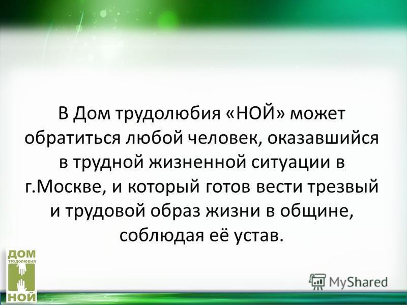 http://linda6035.ucoz.ru/ В Дом трудолюбия «НОЙ» может обратиться любой человек, оказавшийся в трудной жизненной ситуации в г.Москве, и который готов вести трезвый и трудовой образ жизни в общине, соблюдая её устав.