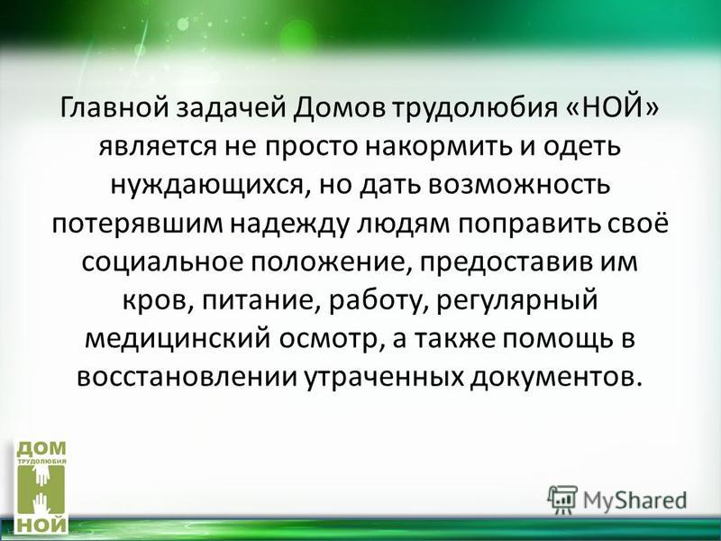 http://linda6035.ucoz.ru/ Главной задачей Домов трудолюбия «НОЙ» является не просто накормить и одеть нуждающихся, но дать возможность потерявшим надежду людям поправить своё социальное положение, предоставив им кров, питание, работу, регулярный меди