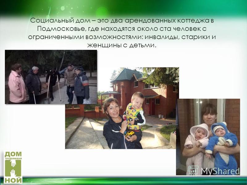 http://linda6035.ucoz.ru/ Социальный дом – это два арендованных коттеджа в Подмосковье, где находятся около ста человек с ограниченными возможностями: инвалиды, старики и женщины с детьми.