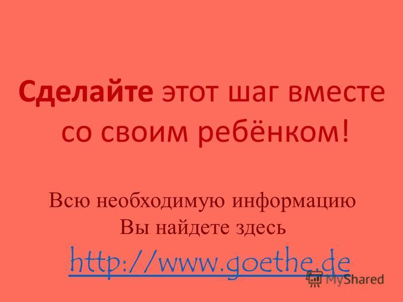 Сделайте этот шаг вместе со своим ребёнком! Всю необходимую информацию Вы найдете здесь http://www.goethe.de