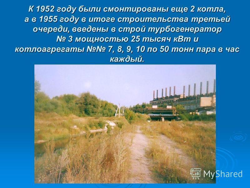 К 1952 году были смонтированы еще 2 котла, а в 1955 году в итоге строительства третьей очереди, введены в строй турбогенератор 3 мощностью 25 тысяч к Вт и котлоагрегаты 7, 8, 9, 10 по 50 тонн пара в час каждый.