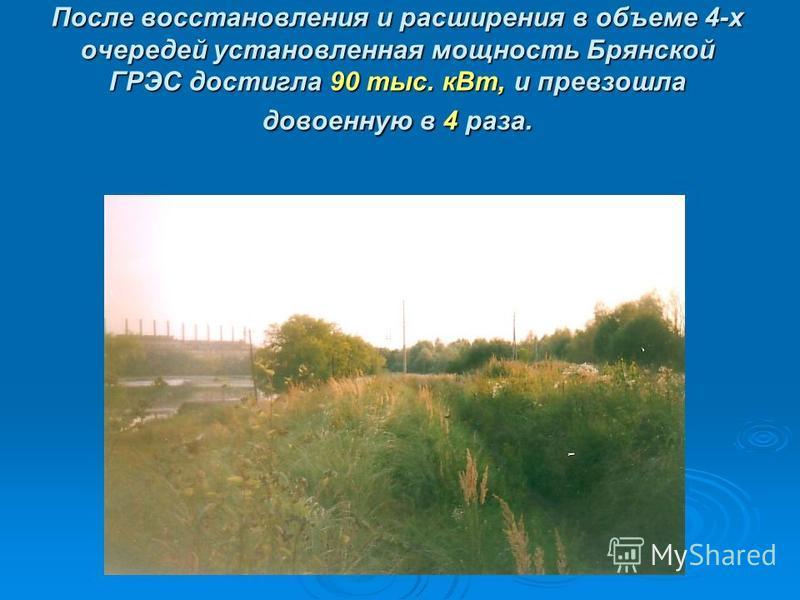 После восстановления и расширения в объеме 4-х очередей установленная мощность Брянской ГРЭС достигла 90 тыс. к Вт, и превзошла довоенную в 4 раза.
