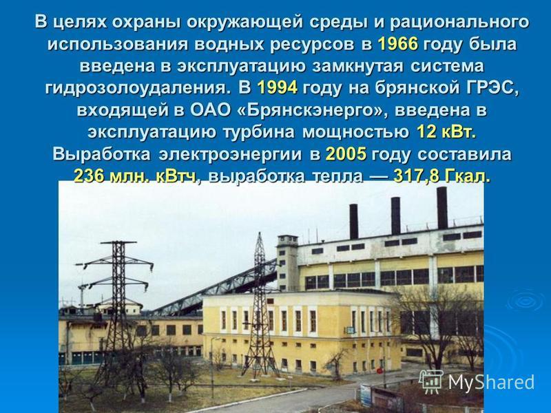 В целях охраны окружающей среды и рационального использования водных ресурсов в 1966 году была введена в эксплуатацию замкнутая система гидрозолоудаления. В 1994 году на брянской ГРЭС, входящей в ОАО «Брянскэнерго», введена в эксплуатацию турбина мощ