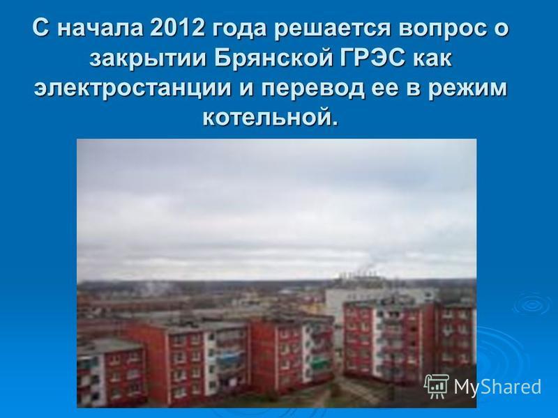 С начала 2012 года решается вопрос о закрытии Брянской ГРЭС как электростанции и перевод ее в режим котельной.