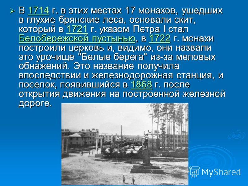 В 1714 г. в этих местах 17 монахов, ушедших в глухие брянские леса, основали скит, который в 1721 г. указом Петра I стал Белобережской пустынью, в 1722 г. монахи построили церковь и, видимо, они назвали это урочище