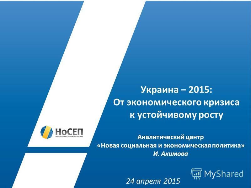 Украина – 2015: От экономического кризиса к устойчивому росту Аналитический центр «Новая социальная и экономическая политика» И. Акимова 24 апреля 2015