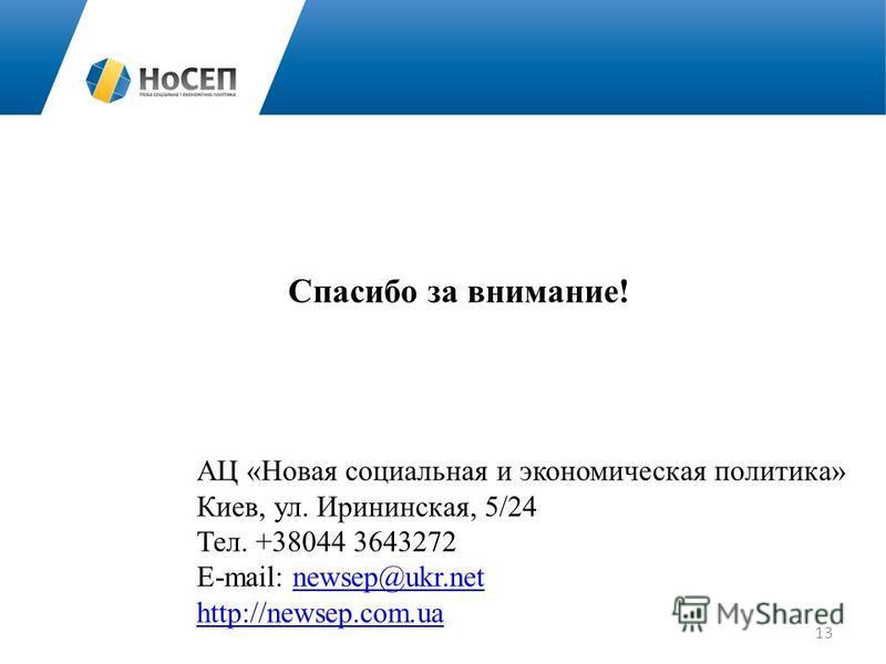 Спасибо за внимание! АЦ «Новая социальная и экономическая политика» Киев, ул. Ирининская, 5/24 Тел. +38044 3643272 E-mail: newsep@ukr.netnewsep@ukr.net http://newsep.com.ua 13