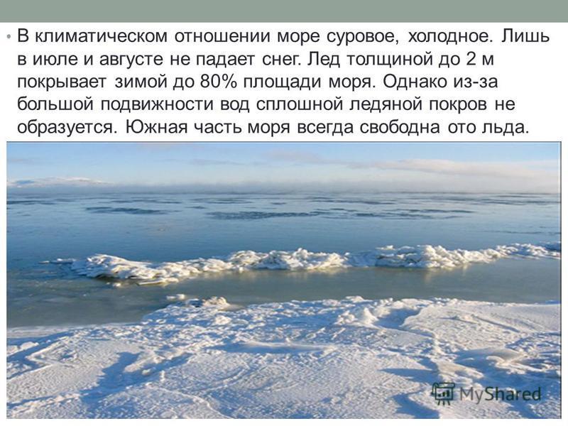 В климатическом отношении море суровое, холодное. Лишь в июле и августе не падает снег. Лед толщиной до 2 м покрывает зимой до 80% площади моря. Однако из-за большой подвижности вод сплошной ледяной покров не образуется. Южная часть моря всегда свобо
