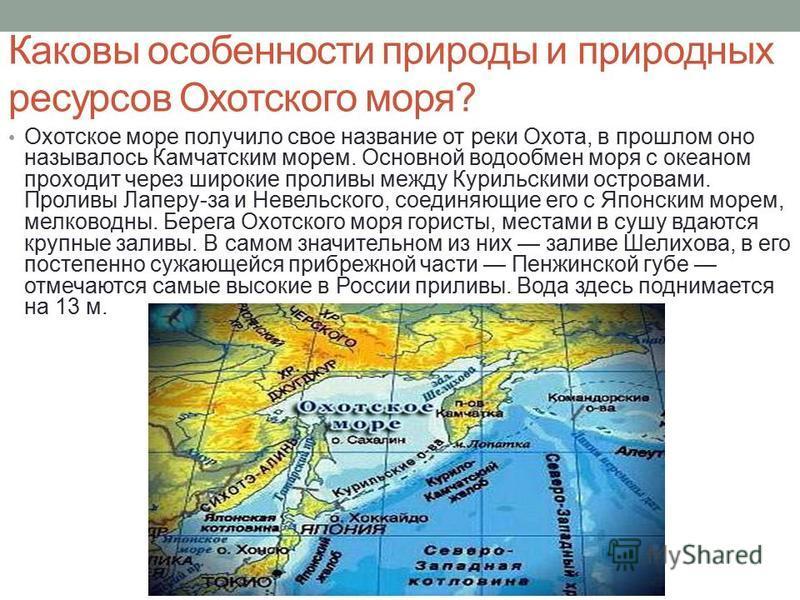 Каковы особенности природы и природных ресурсов Охотского моря? Охотское море получило свое название от реки Охота, в прошлом оно называлось Камчатским морем. Основной водообмен моря с океаном проходит через широкие проливы между Курильскими островам