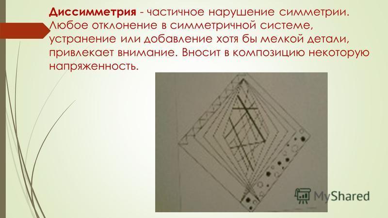 Диссимметрия - частичное нарушение симметрии. Любое отклонение в симметричной системе, устранение или добавление хотя бы мелкой детали, привлекает внимание. Вносит в композицию некоторую напряженность.
