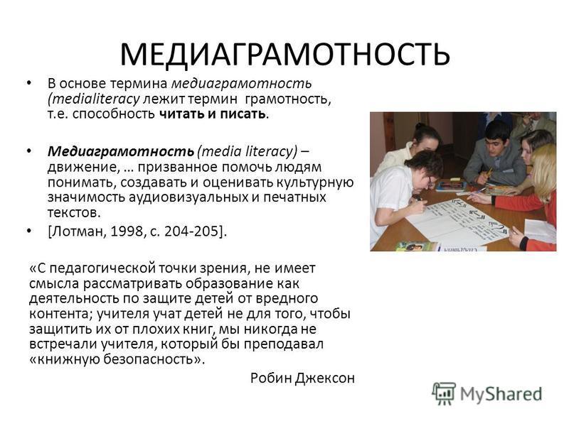 МЕДИАГРАМОТНОСТЬ В основе термина медиаграмотность (medialiteracy лежит термин грамотность, т.е. способность читать и писать. Медиаграмотность (media literacy) – движение, … призванное помочь людям понимать, создавать и оценивать культурную значимост