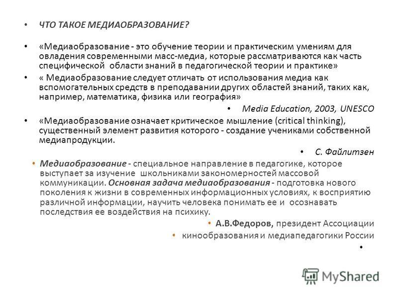 ЧТО ТАКОЕ МЕДИАОБРАЗОВАНИЕ? «Медиаобразование - это обучение теории и практическим умениям для овладения современными масс-медиа, которые рассматриваются как часть специфической области знаний в педагогической теории и практике» « Медиаобразование сл