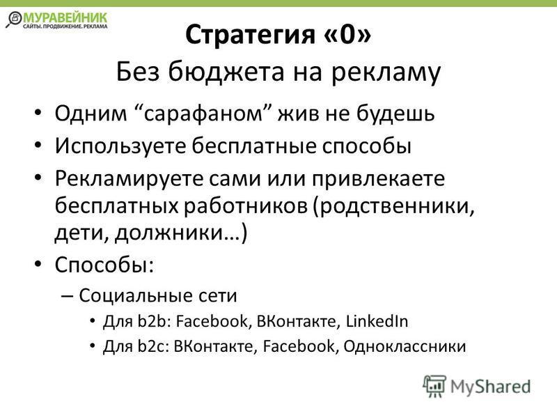 Стратегия «0» Без бюджета на рекламу Одним сарафаном жив не будешь Используете бесплатные способы Рекламируете сами или привлекаете бесплатных работников (родственники, дети, должники…) Способы: – Социальные сети Для b2b: Facebook, ВКонтакте, LinkedI