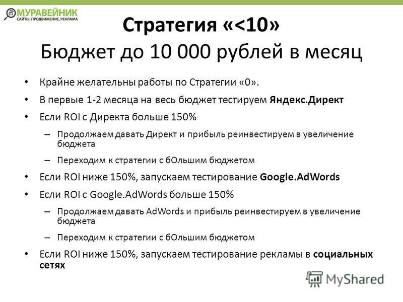 Стратегия «<10» Бюджет до 10 000 рублей в месяц Крайне желательны работы по Стратегии «0». В первые 1-2 месяца на весь бюджет тестируем Яндекс.Директ Если ROI с Директа больше 150% – Продолжаем давать Директ и прибыль реинвестируем в увеличение бюдже