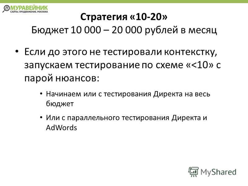 Стратегия «10-20» Бюджет 10 000 – 20 000 рублей в месяц Если до этого не тестировали контексту, запускаем тестирование по схеме «<10» с парой нюансов: Начинаем или с тестирования Директа на весь бюджет Или с параллельного тестирования Директа и AdWor
