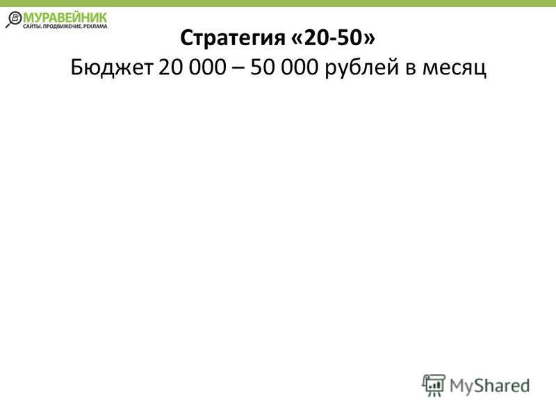 Стратегия «20-50» Бюджет 20 000 – 50 000 рублей в месяц