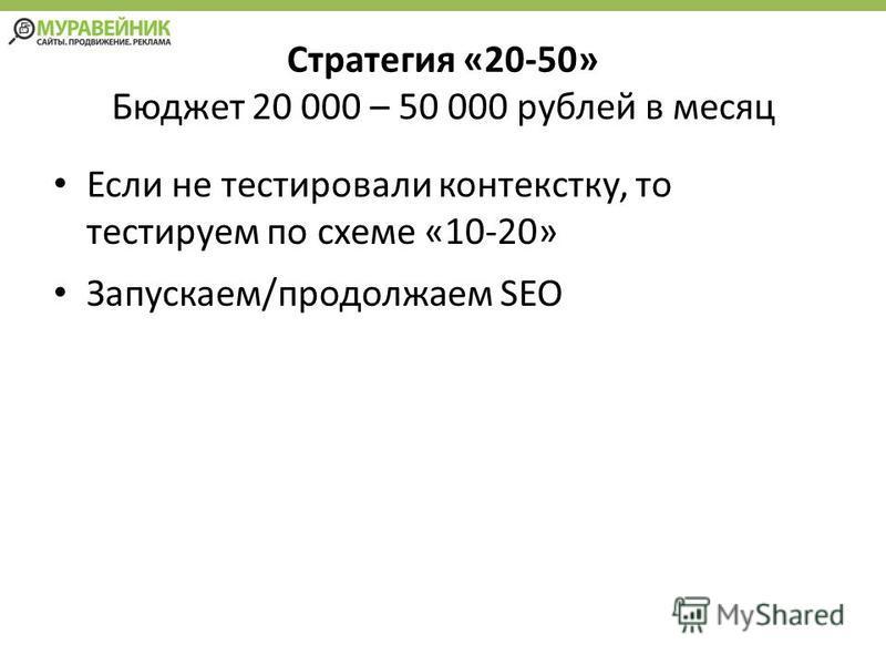 Стратегия «20-50» Бюджет 20 000 – 50 000 рублей в месяц Если не тестировали контексту, то тестируем по схеме «10-20» Запускаем/продолжаем SEO