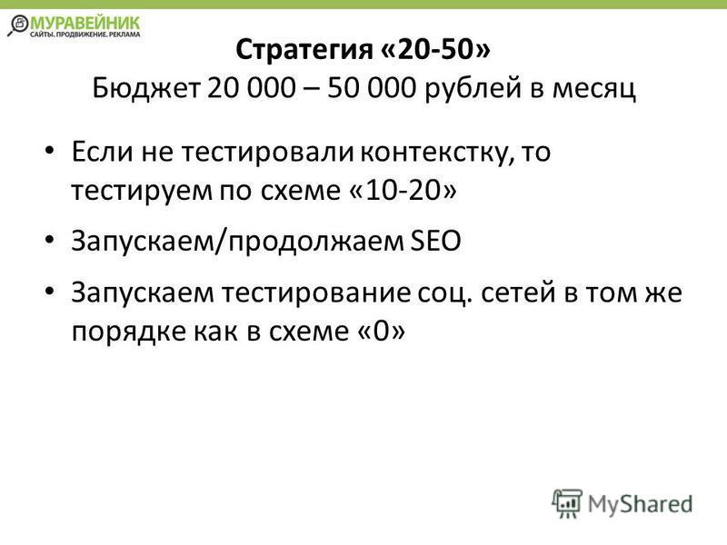 Стратегия «20-50» Бюджет 20 000 – 50 000 рублей в месяц Если не тестировали контексту, то тестируем по схеме «10-20» Запускаем/продолжаем SEO Запускаем тестирование соц. сетей в том же порядке как в схеме «0»