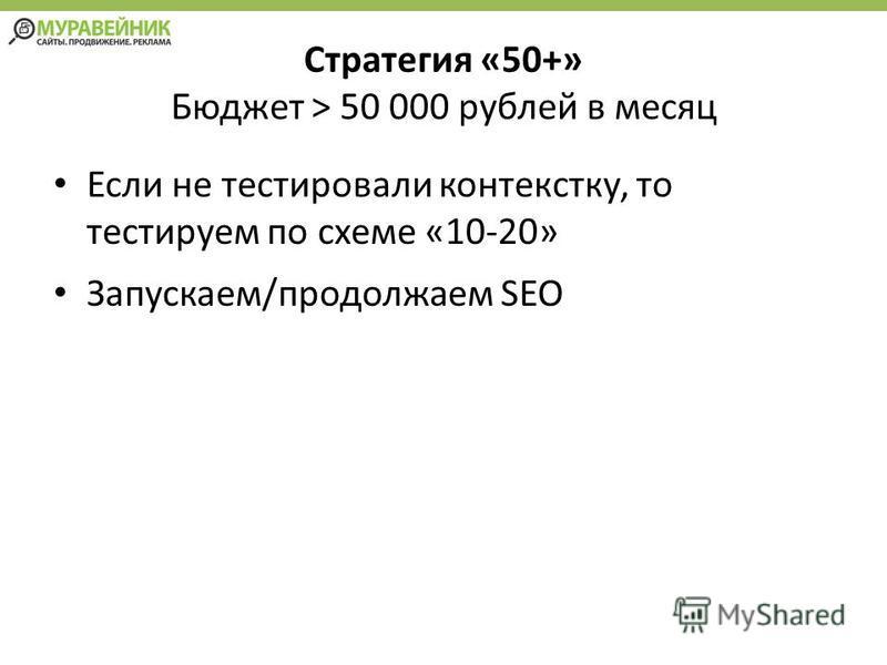 Стратегия «50+» Бюджет > 50 000 рублей в месяц Если не тестировали контексту, то тестируем по схеме «10-20» Запускаем/продолжаем SEO