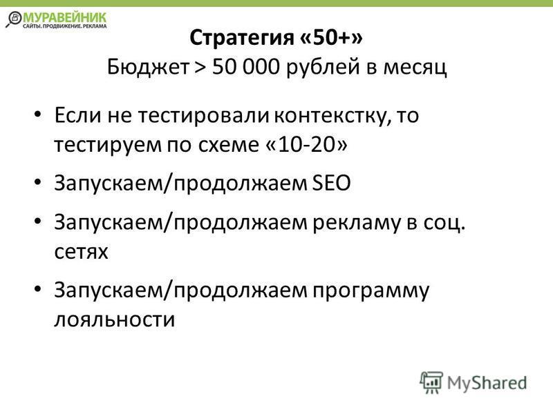 Стратегия «50+» Бюджет > 50 000 рублей в месяц Если не тестировали контексту, то тестируем по схеме «10-20» Запускаем/продолжаем SEO Запускаем/продолжаем рекламу в соц. сетях Запускаем/продолжаем программу лояльности