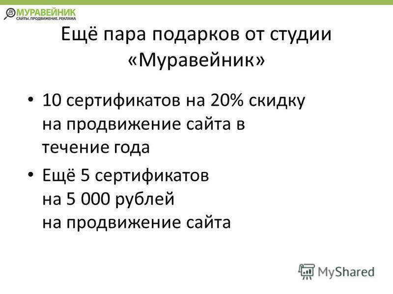 Ещё пара подарков от студии «Муравейник» 10 сертификатов на 20% скидку на продвижение сайта в течение года Ещё 5 сертификатов на 5 000 рублей на продвижение сайта