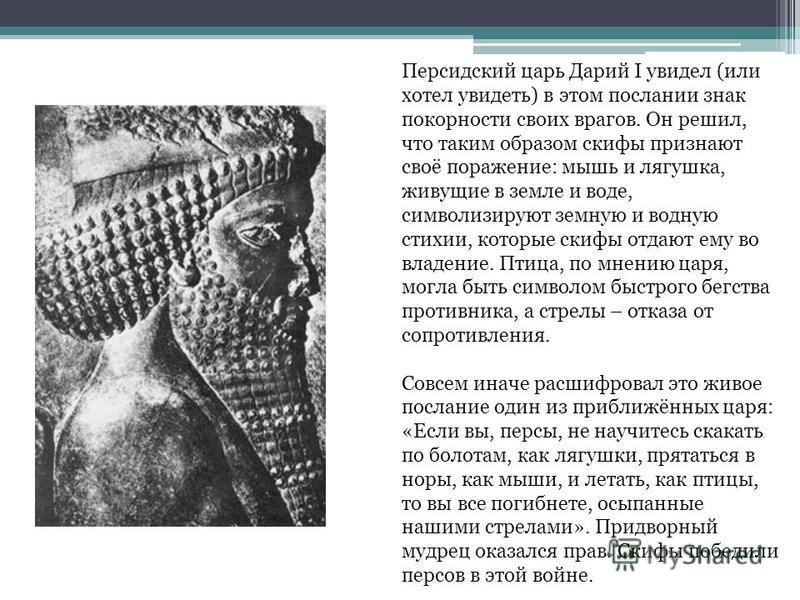Персидский царь Дарий I увидел (или хотел увидеть) в этом послании знак покорности своих врагов. Он решил, что таким образом скифы признают своё поражение: мышь и лягушка, живущие в земле и воде, символизируют земную и водную стихии, которые скифы от