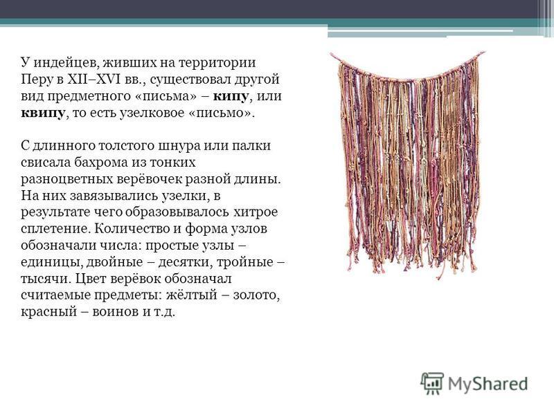 У индейцев, живших на территории Перу в XII–XVI вв., существовал другой вид предметного «письма» – кипу, или квипу, то есть узелковое «письмо». С длинного толстого шнура или палки свисала бахрома из тонких разноцветных верёвочек разной длины. На них