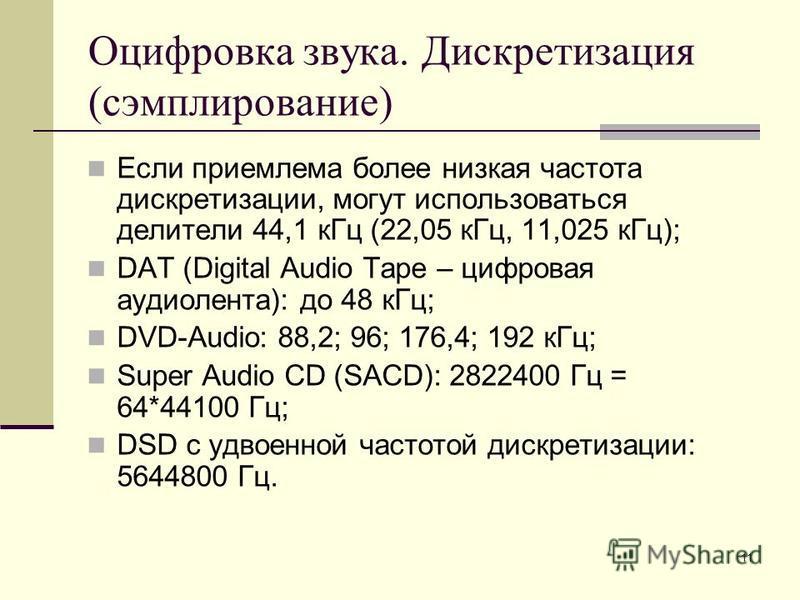 11 Оцифровка звука. Дискретизация (сэмплирование) Если приемлема более низкая частота дискретизации, могут использоваться делители 44,1 к Гц (22,05 к Гц, 11,025 к Гц); DAT (Digital Audio Tape – цифровая аудиолента): до 48 к Гц; DVD-Audio: 88,2; 96; 1