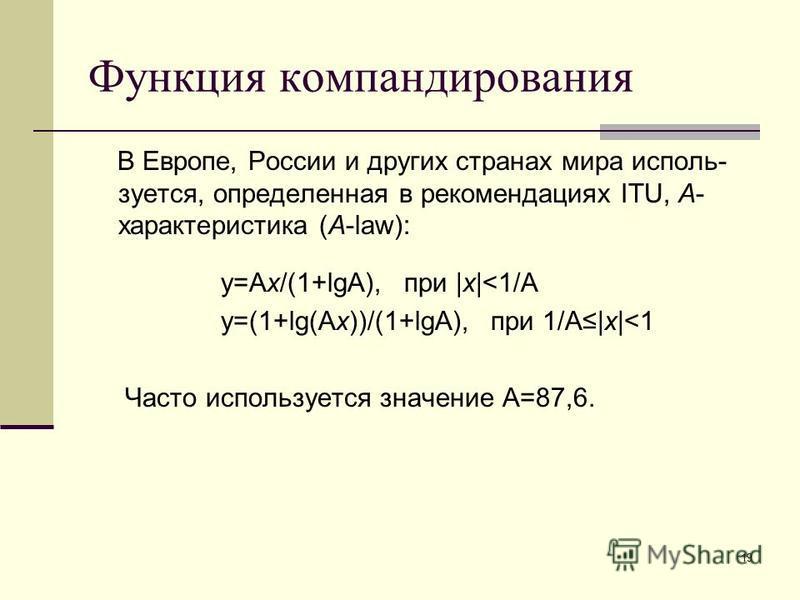 19 Функция компандирования В Европе, России и других странах мира используется, определенная в рекомендациях ITU, A- характеристика (A-law): y=Ax/(1+lgA), при |х|<1/A y=(1+lg(Ax))/(1+lgA), при 1/A|x|<1 Часто используется значение A=87,6.