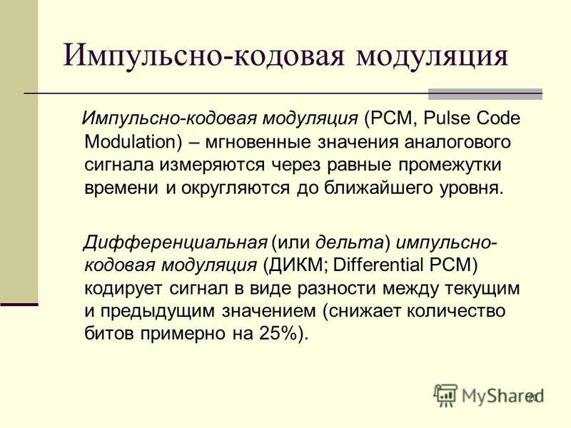 20 Импульсно-кодовая модуляция Импульсно-кодовая модуляция (PCM, Pulse Code Modulation) – мгновенные значения аналогового сигнала измеряются через равные промежутки времени и округляются до ближайшего уровня. Дифференциальная (или дельта) импульсно-