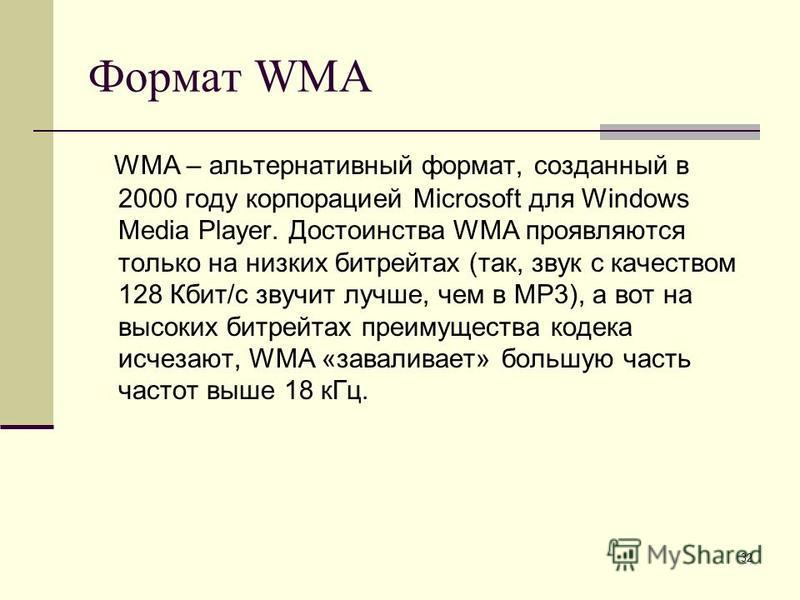 32 Формат WMA WMA – альтернативный формат, созданный в 2000 году корпорацией Microsoft для Windows Media Player. Достоинства WMA проявляются только на низких битрейтах (так, звук с качеством 128 Кбит/с звучит лучше, чем в MP3), а вот на высоких битре