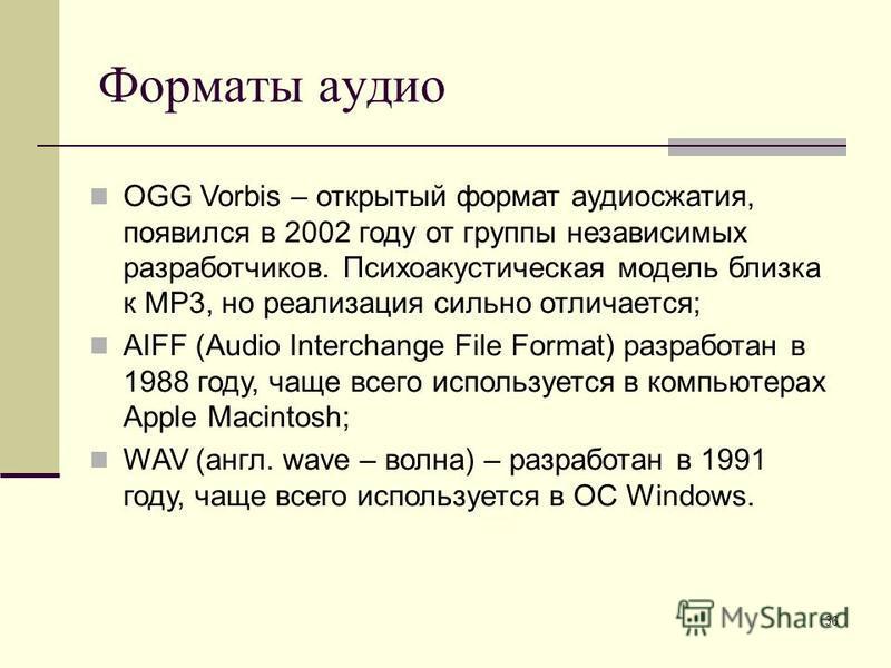 36 Форматы аудио OGG Vorbis – открытый формат аудиосжатия, появился в 2002 году от группы независимых разработчиков. Психоакустическая модель близка к MP3, но реализация сильно отличается; AIFF (Audio Interchange File Format) разработан в 1988 году,