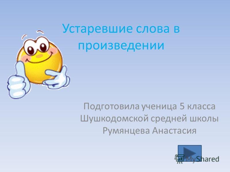 Устаревшие слова в произведении Подготовила ученица 5 класса Шушкодомской средней школы Румянцева Анастасия