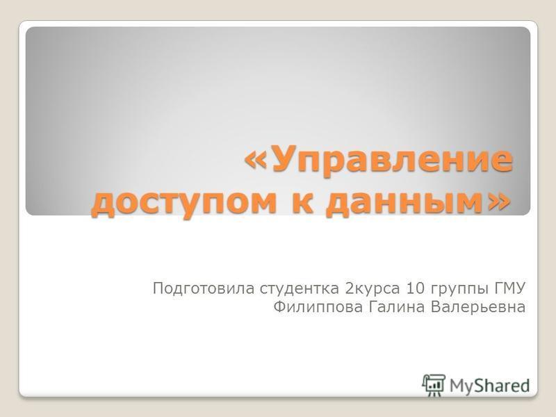 «Управление доступом к данным» Подготовила студентка 2 курса 10 группы ГМУ Филиппова Галина Валерьевна